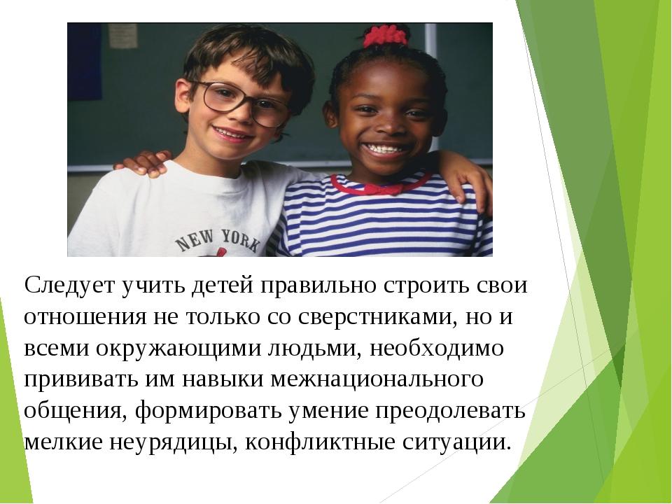 Следует учить детей правильно строить свои отношения не только со сверстникам...