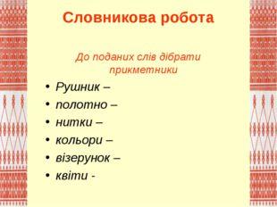 Словникова робота До поданих слів дібрати прикметники Рушник – полотно – нитк