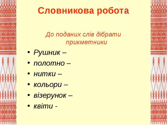 Словникова робота До поданих слів дібрати прикметники Рушник – полотно – нитк...