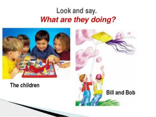 Look and say. What are they doing? The children Bill and Bob