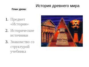 План урока: История древнего мира Предмет «История» Исторические источники Зн