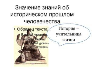 Значение знаний об историческом прошлом человечества История – учительница жи