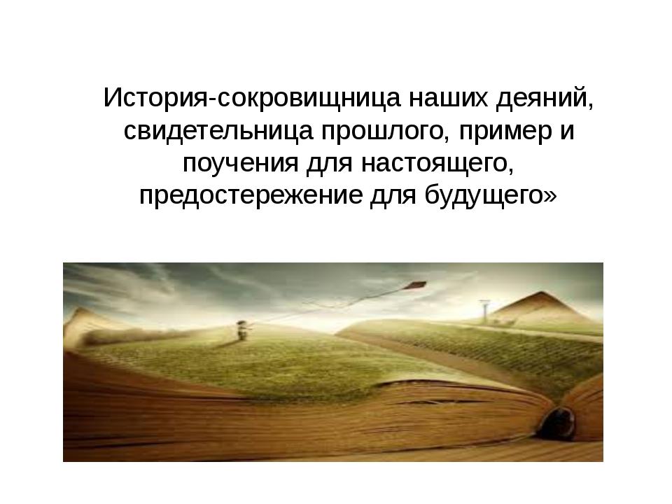 История-сокровищница наших деяний, свидетельница прошлого, пример и поучения...