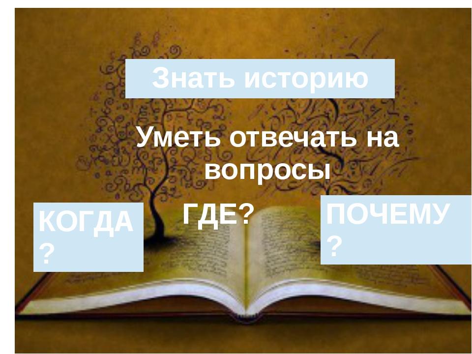 Знать историю Уметь отвечать на вопросы КОГДА? ГДЕ? ПОЧЕМУ?