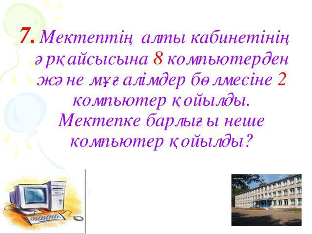 7. Мектептің алты кабинетінің әрқайсысына 8 компьютерден және мұғалімдер бөлм...