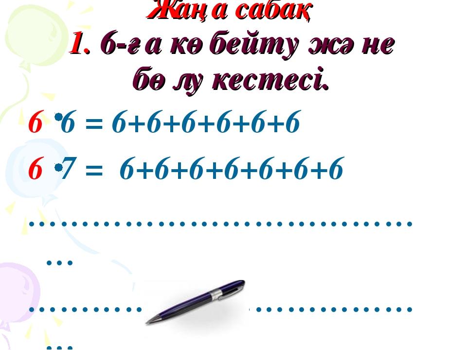 Жаңа сабақ 1. 6-ға көбейту және бөлу кестесі. 6 6 = 6+6+6+6+6+6 6 7 = 6+6+6+...