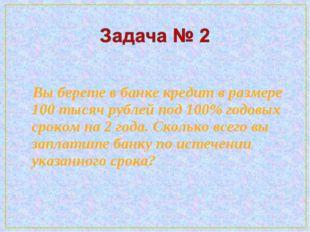 Вы берете в банке кредит в размере 100 тысяч рублей под 100% годовых сроком
