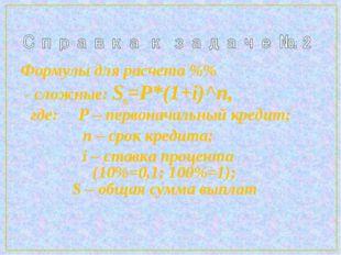 Формулы для расчета %% - сложные: Sn=P*(1+i)^n, где: P – первоначальный креди