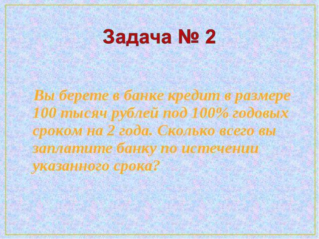 Вы берете в банке кредит в размере 100 тысяч рублей под 100% годовых сроком...
