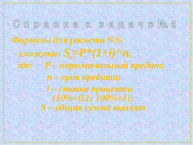 Формулы для расчета %% - сложные: Sn=P*(1+i)^n, где: P – первоначальный креди...