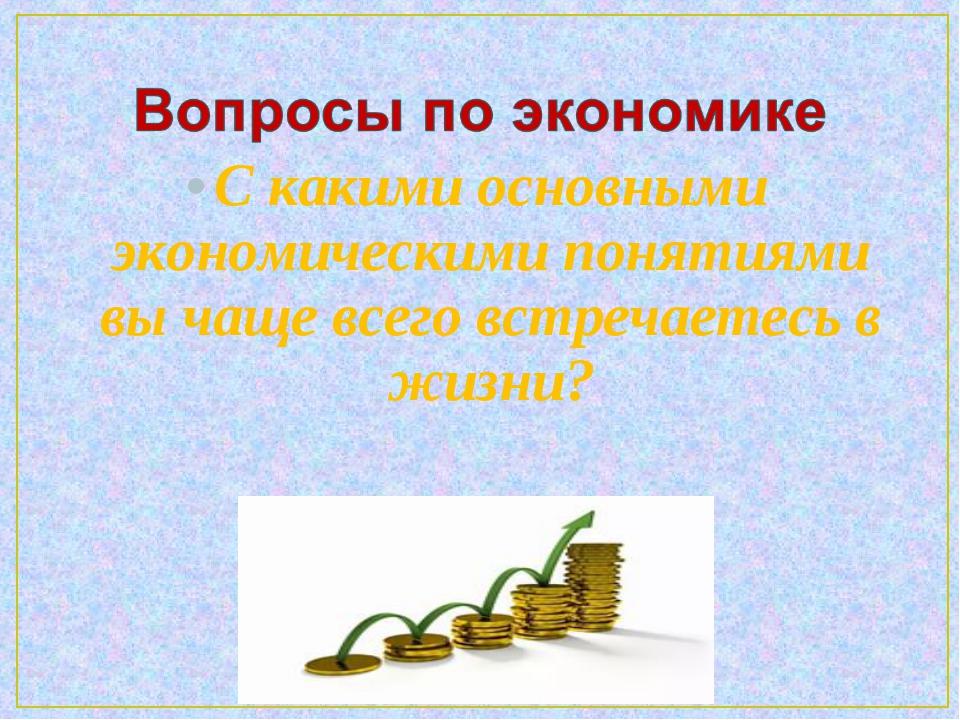 С какими основными экономическими понятиями вы чаще всего встречаетесь в жизни?