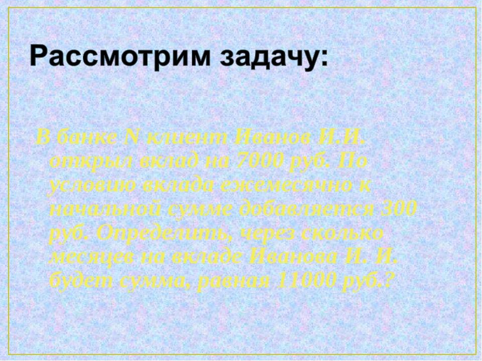 В банке N клиент Иванов И.И. открыл вклад на 7000 руб. По условию вклада ежем...