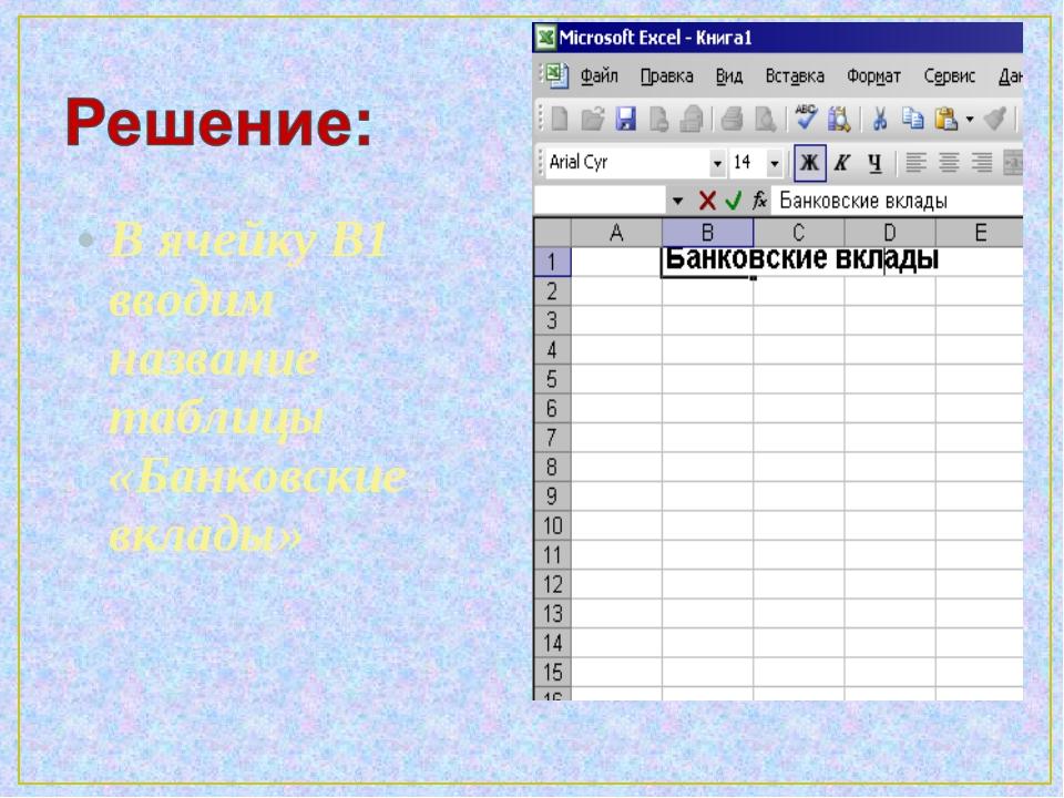 В ячейку B1 вводим название таблицы «Банковские вклады»