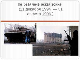 Пе́рвая чече́нская война́ (11 декабря1994 —31 августа1996 )