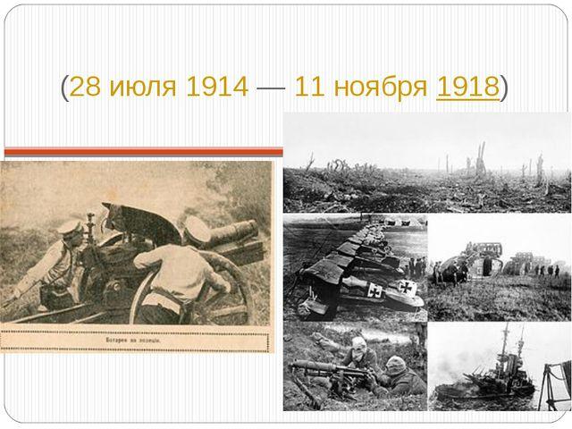 Пе́рвая мирова́я война́ (28 июля1914—11 ноября1918)