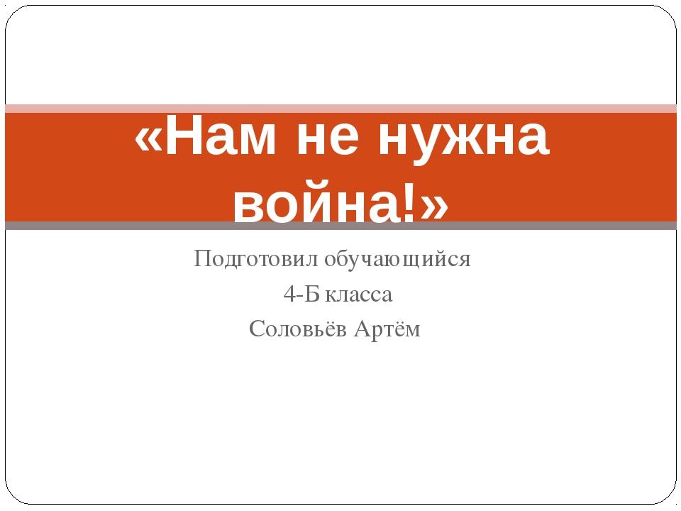 Подготовил обучающийся 4-Б класса Соловьёв Артём «Нам не нужна война!»
