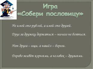 Не имей сто рублей, а имей сто друзей. Друг за дружку держаться – ничего не б