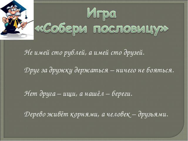 Не имей сто рублей, а имей сто друзей. Друг за дружку держаться – ничего не б...