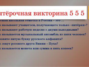 Пятёрочная викторина 5 5 5 1.Высшая школьная отметка в России – это … 2.Как н