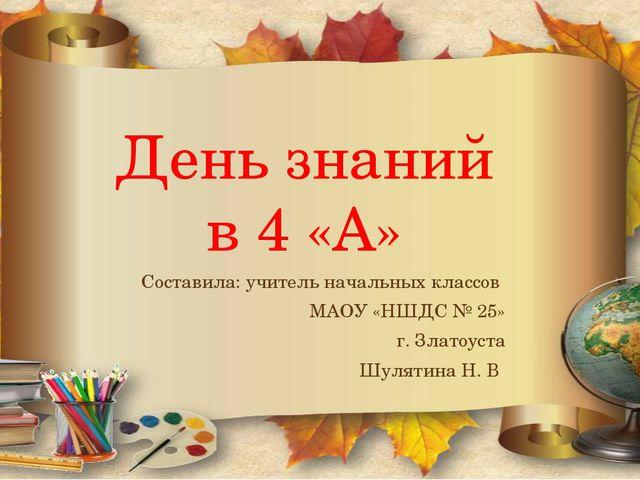 День знаний в 4 «А» Составила: учитель начальных классов МАОУ «НШДС № 25» г....