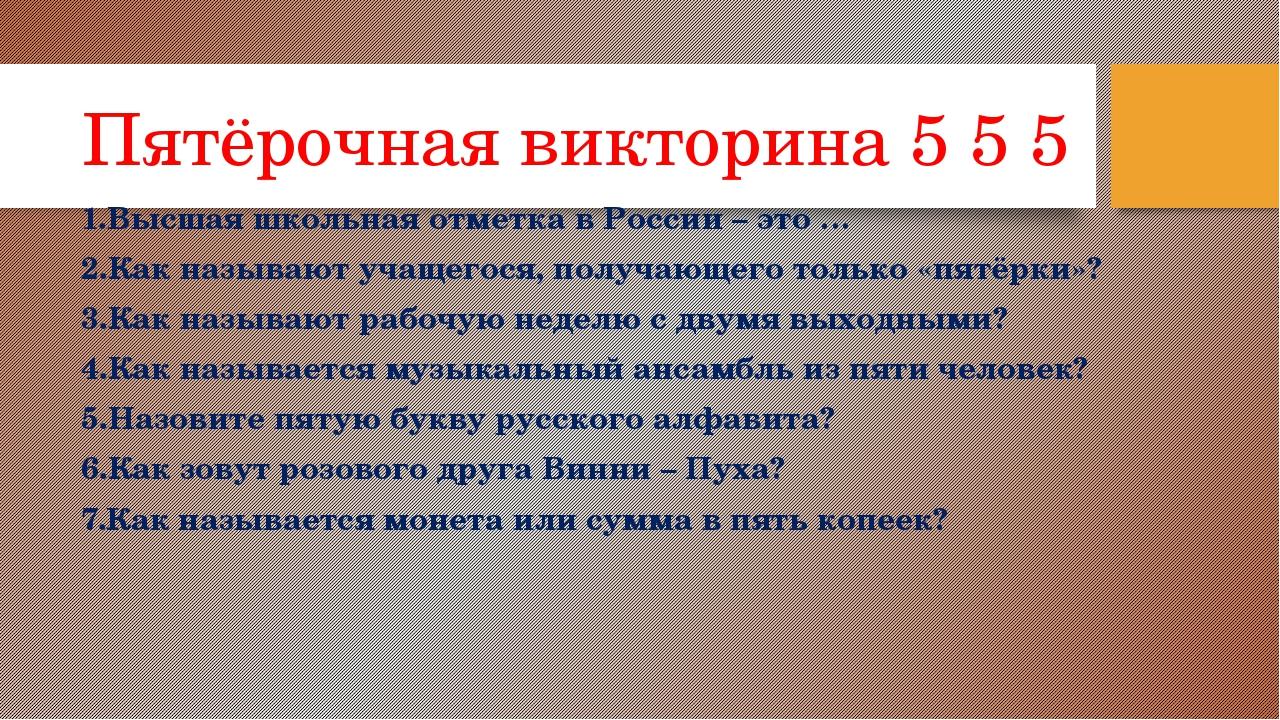 Пятёрочная викторина 5 5 5 1.Высшая школьная отметка в России – это … 2.Как н...