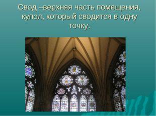 Свод –верхняя часть помещения, купол, который сводится в одну точку.