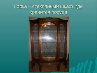Горка – стеклянный шкаф ,где хранится посуда