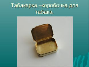 Табакерка –коробочка для табака.