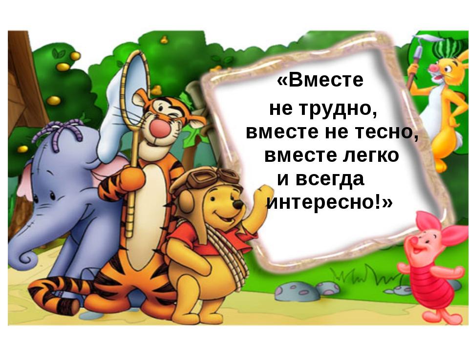 «Вместе не трудно, вместе не тесно, вместе легко и всегда интересно!»