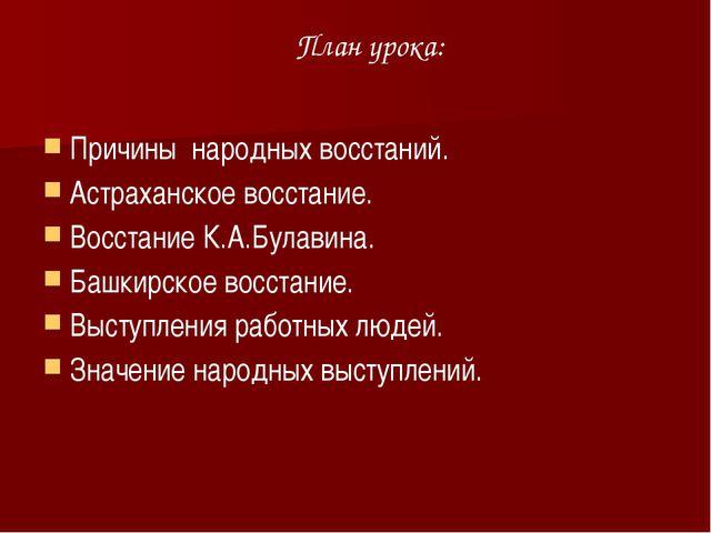 План урока: Причины народных восстаний. Астраханское восстание. Восстание К.А...