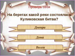 Проверь себя На берегах какой реки состоялась Куликовская битва?