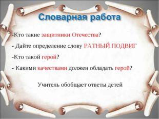 -Кто такие защитники Отечества? - Дайте определение слову РАТНЫЙ ПОДВИГ -Кто