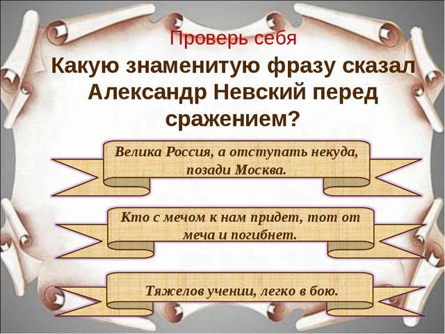 Проверь себя Какую знаменитую фразу сказал Александр Невский перед сражением?