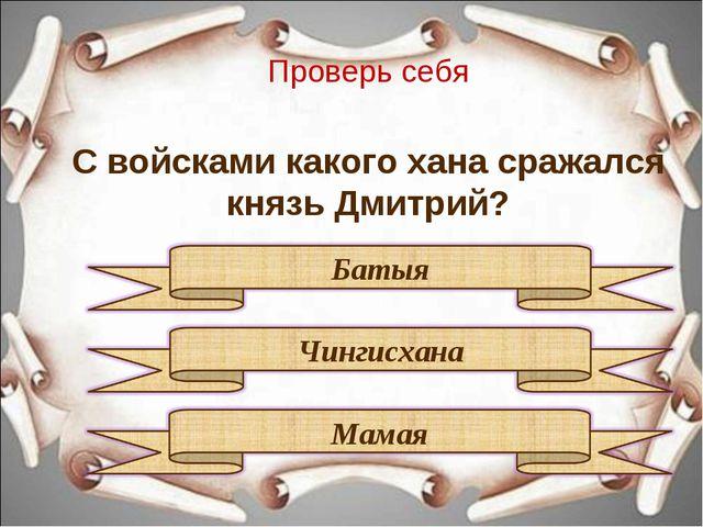 Проверь себя С войсками какого хана сражался князь Дмитрий?