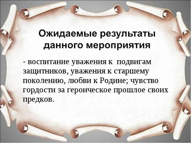 - воспитание уважения к подвигам защитников, уважения к старшему поколению, л...