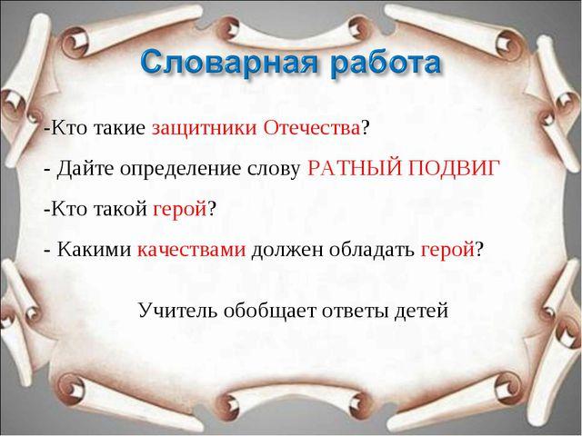 -Кто такие защитники Отечества? - Дайте определение слову РАТНЫЙ ПОДВИГ -Кто...