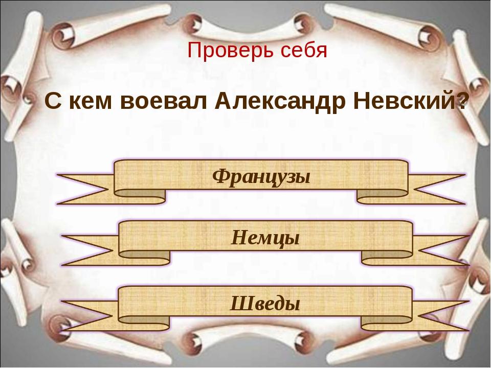 Проверь себя С кем воевал Александр Невский?