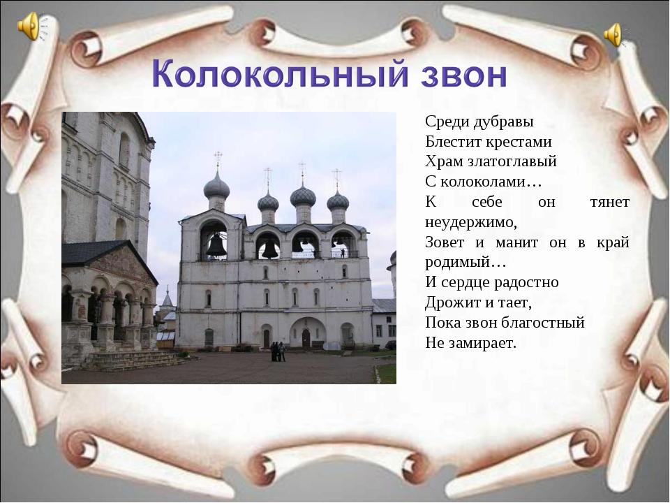 Среди дубравы Блестит крестами Храм златоглавый С колоколами… К себе он тянет...