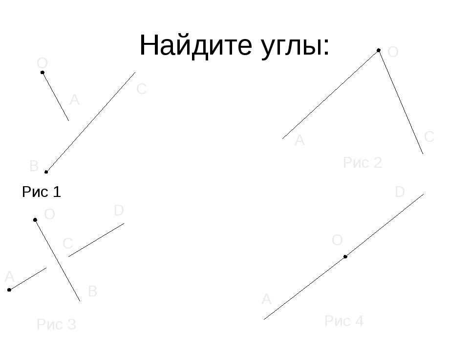 Найдите углы: Рис 1 Рис 2 Рис 3 Рис 4 О О О О А А А А В В C C C D D