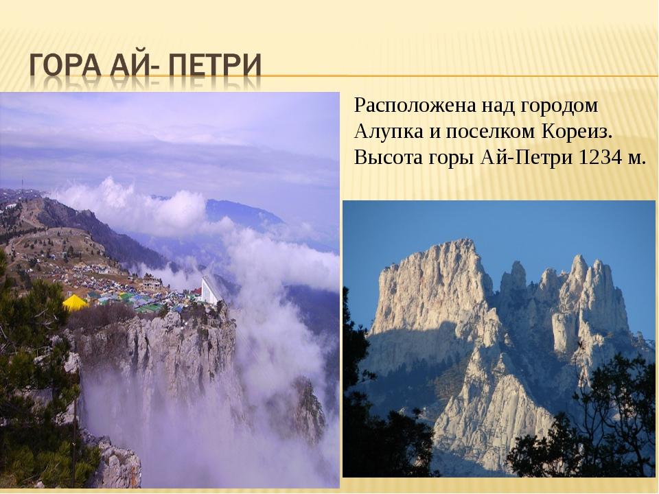 Расположена над городом Алупка и поселком Кореиз. Высота горы Ай-Петри 1234 м.
