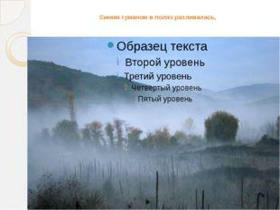 Синим туманом в полях разливалась,