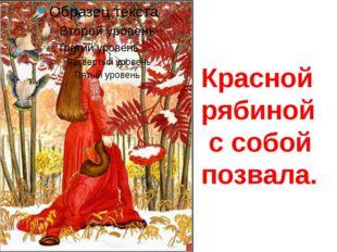 Красной рябиной с собой позвала.