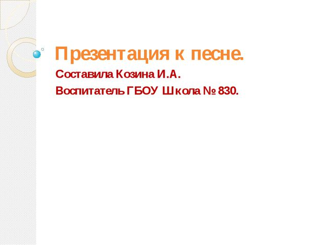 Презентация к песне. Составила Козина И.А. Воспитатель ГБОУ Школа № 830.