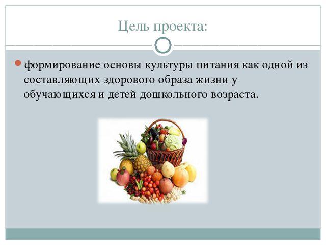 Цель проекта: формирование основы культуры питания как одной из составляющих...