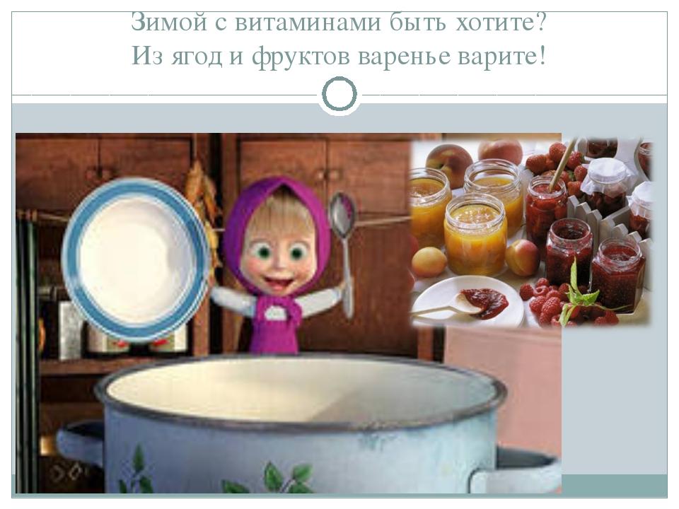 Зимой с витаминами быть хотите? Из ягод и фруктов варенье варите!
