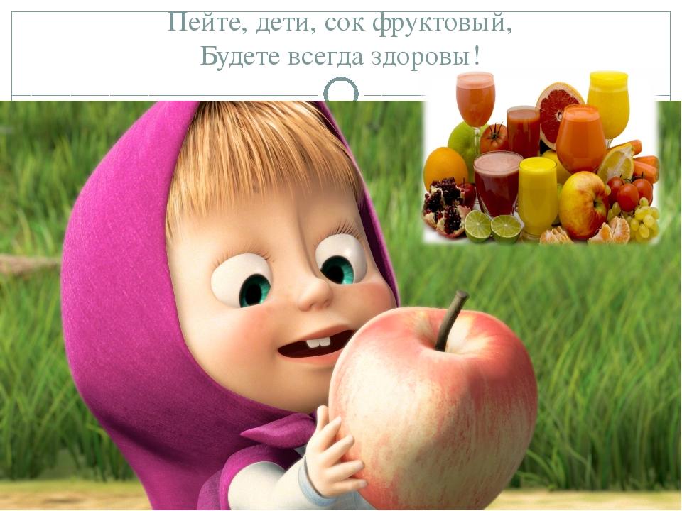 Пейте, дети, сок фруктовый, Будете всегда здоровы!