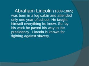 Abraham Lincoln (1809-1865) was born in a log cabin and attended only one ye
