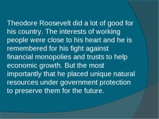 Theodore Roosevelt did a lot of good for his country. The interests of workin