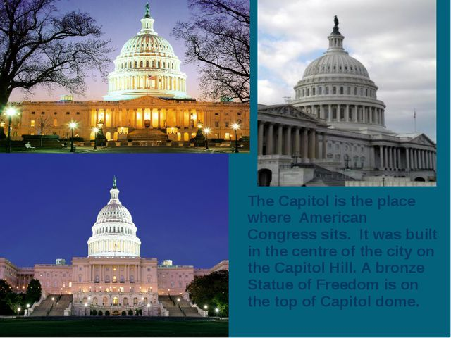 The Capitol is the place where American Congress sits. It was built in the ce...