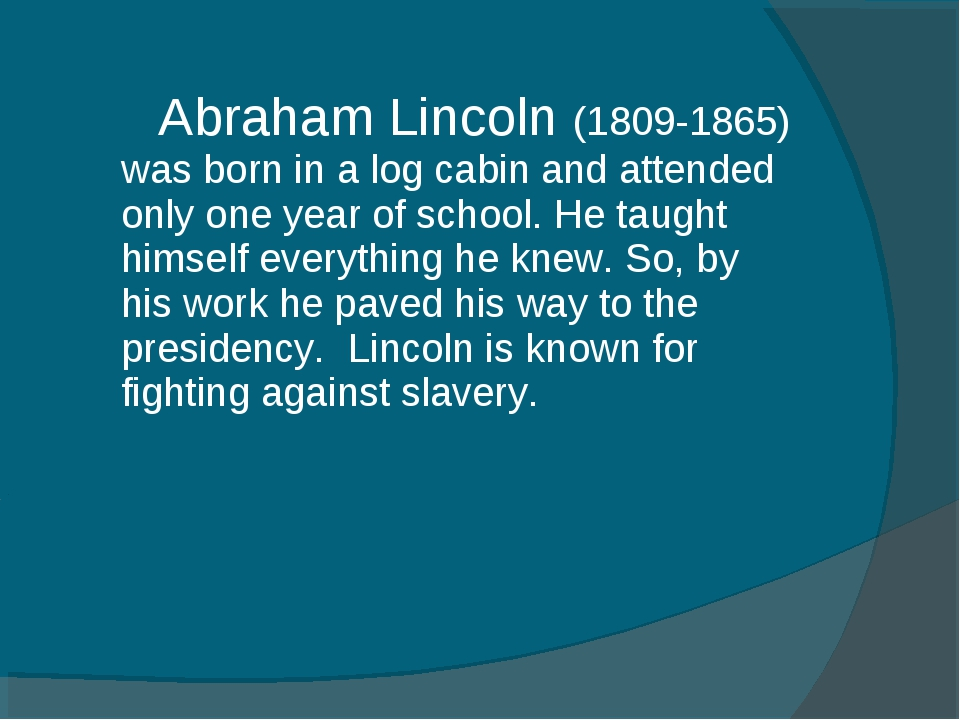 Abraham Lincoln (1809-1865) was born in a log cabin and attended only one ye...
